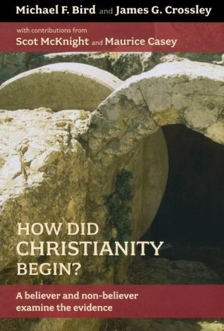 How Did Christianity Begin?: A Believer and Non-Believer Examine the Evidence Michael F. Bird