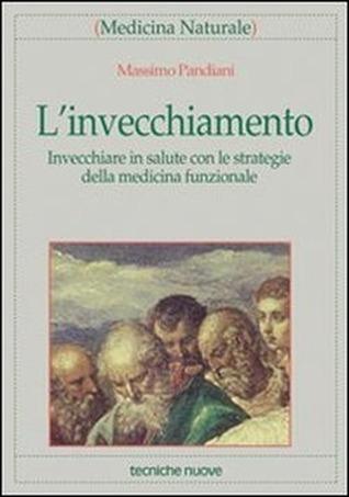 L invecchiamento. Invecchiare in salute con le strategie della medicina funzionale Massimo Pandiani