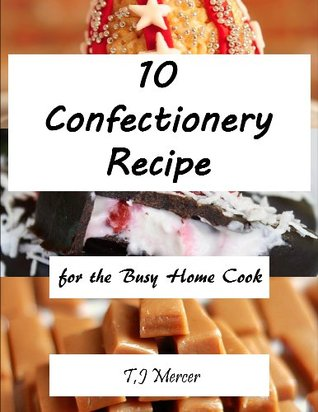 Confectionery Recipes for the Busy Home Cook  by  T.J. Mercer
