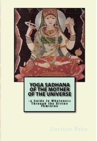 Yoga Sadhana of the Mother of the Universe: -a Guide to Wholeness Through the Divine Feminine  by  Darshan Baba