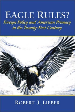Eagle Rules? Foreign Policy and American Primacy in the Twenty-First Century  by  Robert J. Lieber