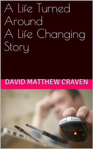 A Life Turned Around A Life Changing Story David Matthew Craven