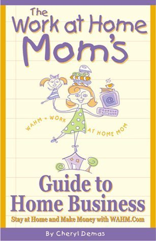 The Work-At-Home Moms Guide to Home Business: Stay at Home and Make Money With Wahm.com  by  Cheryl Demas