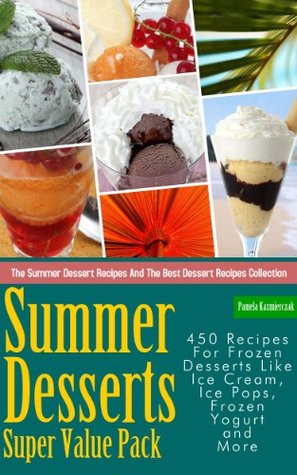 Summer Desserts Super Value Pack - 450 Recipes For Frozen Desserts Like Ice Cream, Ice Pops, Frozen Yogurt and More  by  Pamela Kazmierczak
