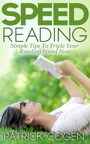 Speed Reading - Simple Tips To Triple Your Reading Speed Now  by  Patrick Cogen