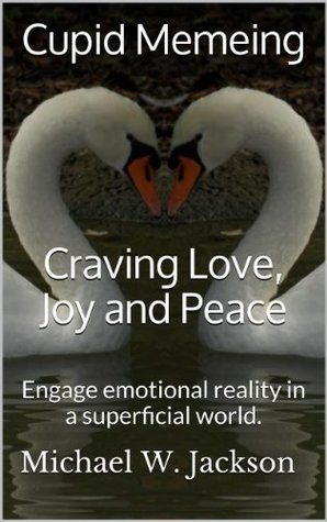 Cupid Memeing: Craving Love, Joy and Peace: Engage emotional reality in a superficial world.  by  Michael James Jackson