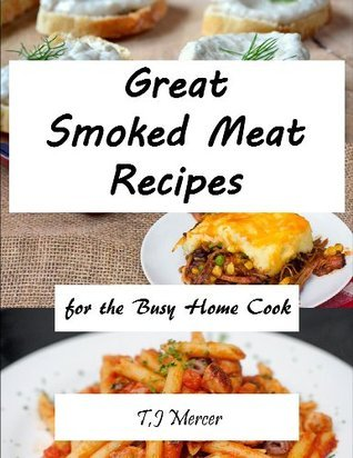 Great Smoked Meat Recipes: For The Busy Home Cook  by  T.J. Mercer