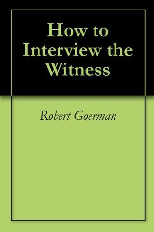 How to Interview the Witness Robert Goerman