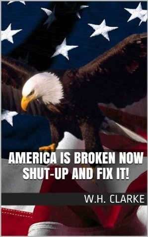 AMERICA is BROKEN NOW SHUT-UP and FIX IT!  by  W.H. Clarke
