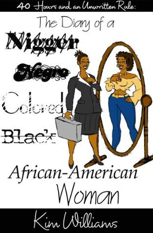 40 Hours and an Unwritten Rule: The Diary of a Nigger, Negro, Colored, Black, African-American Woman  by  Kim Williams