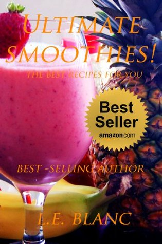 ULTIMATE SMOOTHIES. WEIGHT LOSS DELICIOUS RECIPES FOR EVERY DAY. (smoothies, book, weight loss , fast ,effective, smoothie book).  by  L.E. Blanc