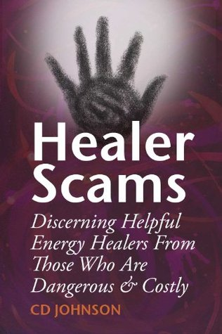 Healer Scams: Discerning Helpful Energy Healers From Those Who Are Dangerous & Costly CD Johnson