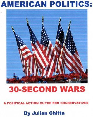 AMERICAN POLITICS:30-Second Wars, A Political Action guide for Conservatives Julian Chitta