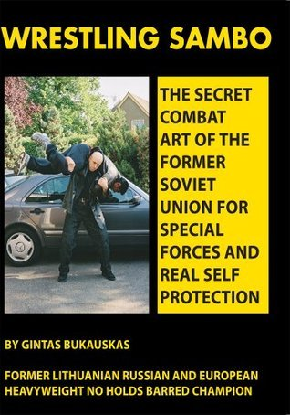 Wrestling Sambo:The Secret Combat Art of the Former Soviet Union for Special Forces and Real Self Protection  by  Gintas Bukauskas
