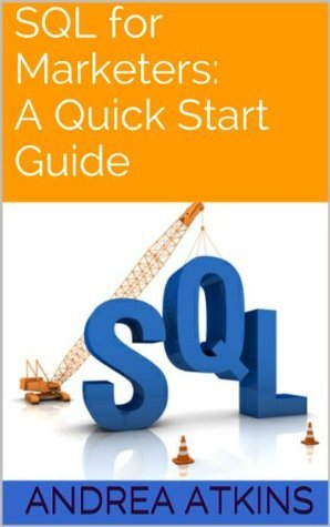 SQL for Marketers: A Quick Start Guide Andrea Atkins