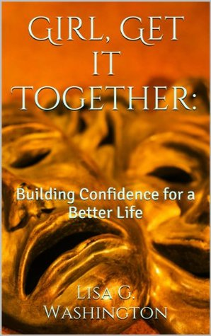 Girl, Get it Together:: Building Confidence for a Better Life Lisa G. Washington