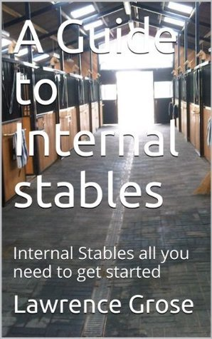 A Guide to Internal stables: Internal Stables all you need to get started Lawrence Grose