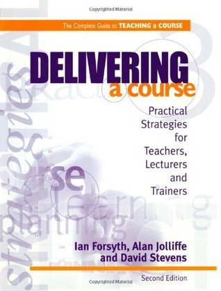 Delivering a Course: Practical Strategies for Teachers, Lecturers and Trainers (2nd ed) (Complete Guide to Teaching a Course) Ian Forsyth
