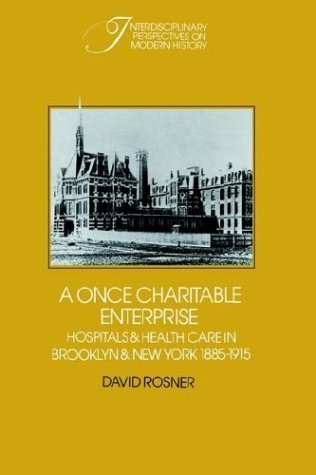 A Once Charitable Enterprise: Hospitals and Health Care in Brooklyn and New York 1885 1915 David Rosner