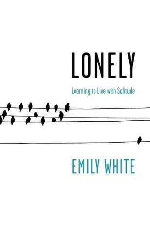 Lonely: Learning to Live with Solitude  by  Emily White