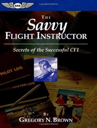 The Savvy Flight Instructor: Secrets of the Successful CFI  by  Gregory N. Brown