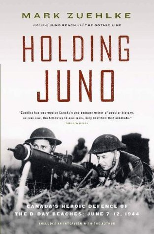 Holding Juno: Canadas Heroic Defence of the D-Day Beaches: June 7-12, 1944  by  Mark Zuehlke