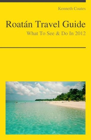 Roatán, Honduras (Caribbean) Travel Guide - What To See & Do In 2012  by  Kenneth S. Coates
