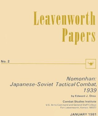 Leavenworth Paper 2: Nomonhan: Japanese-Soviet Tactical Combat, 1939 Edward J. Drea