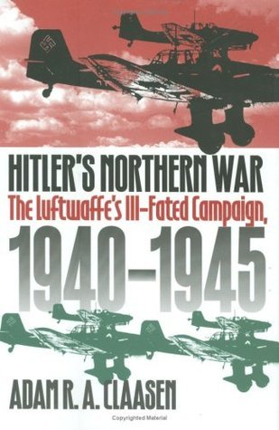 Hitlers Northern War: The Luftwaffes Ill-Fated Campaign, 1940-1945  by  Adam R.A. Claasen