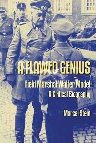 A Flawed Genius: Field Marshal Walter Model, A Critical Biography Marcel Stein