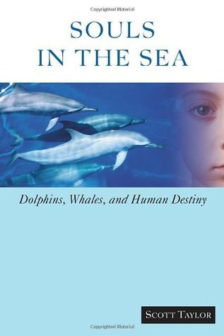 Souls in the Sea: Dolphins, Whales, and Human Destiny  by  Scott  Taylor