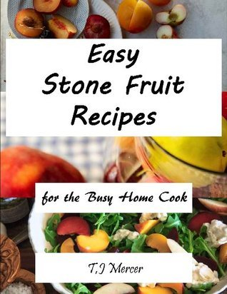 Easy Stone Fruit Recipes: For The Busy Home Cook T.J. Mercer