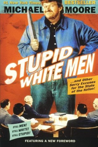Stupid White Men: ...And Other Sorry Excuses for the State of the Nation!  by  Michael Moore