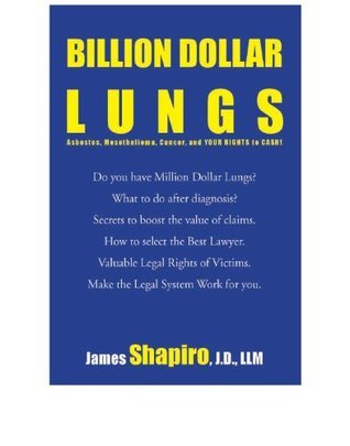 Billion Dollar Lungs: Asbestos, Mesothelioma, Cancer and your rights to cash  by  James  Shapiro