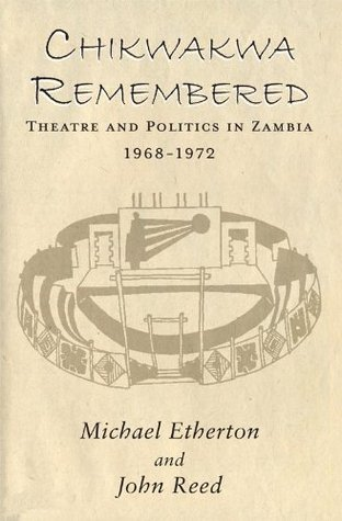 Chikwakwa Remembered : Theatre and Politics in Zambia 1968 - 1972 Michael Etherton