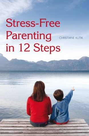 Stress-Free Parenting in 12 Steps Christiane Kutik