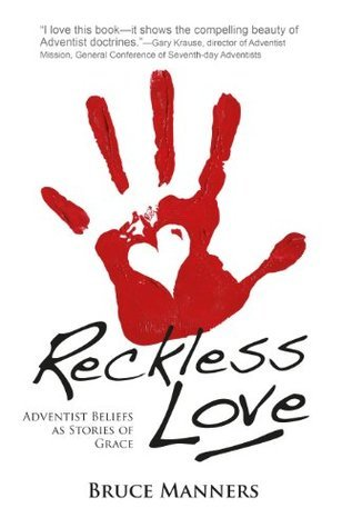 Reckless Love: Adventist Beliefs as Stories of Grace Bruce Manners