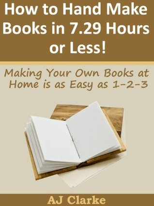 How to Hand Make Books in 7.29 Hours or Less! Making Your Own Books at Home is as Easy as 1-2-3 A.J. Clarke