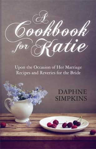 A Cookbook For Katie: Upon the Occasion of Her Marriage Recipes and Reveries for the Bride Daphne Simpkins