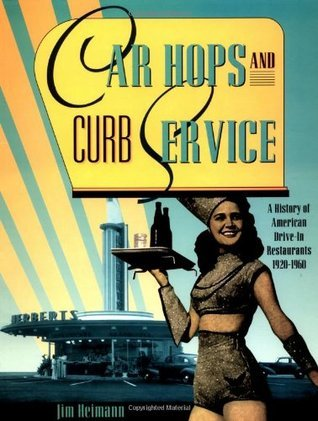 Car Hops and Curb Service: A History of American Drive-In Restaurants 1920-1960  by  Jim Heimann