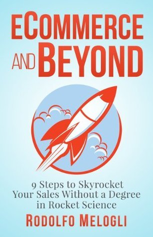 Ecommerce and Beyond: 9 Steps to Skyrocket Your Sales Without a Degree in Rocket Science Rodolfo Melogli