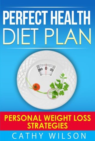 Perfect Health Diet Plan: Personal Weight Loss Strategies Cathy Wilson