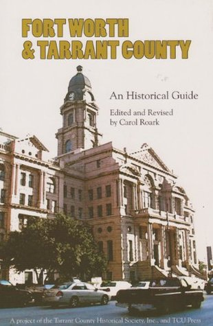 Fort Worth and Tarrant County: An Historical Guide  by  Carol E. Roark