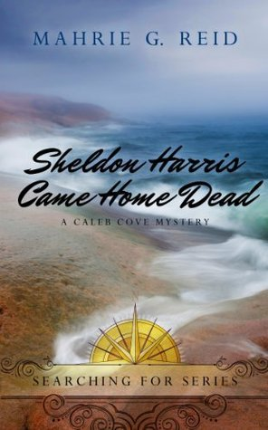 Sheldon Harris Came Home Dead: A Caleb Cove Mystery (Searching For Series)  by  Mahrie G. Reid