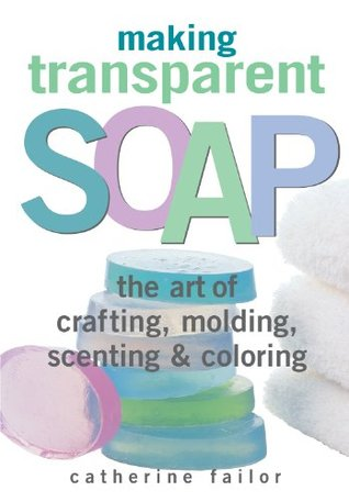 Making Transparent Soap: The Art Of Crafting, Molding, Scenting & Coloring  by  Catherine Failor