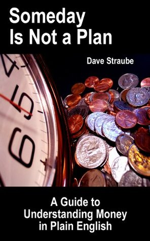 Someday Is Not a Plan: A Guide to Understanding Money in Plain English  by  Dave Straube