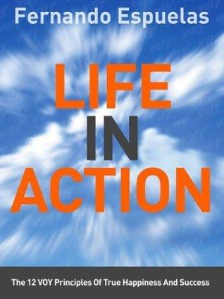 Life In Action: THE 12 VOY PRINCIPLES OF TRUE HAPPINESS AND SUCCESS Fernando  Espuelas
