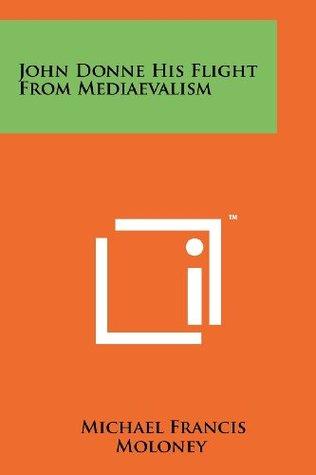 John Donne His Flight from Mediaevalism Michael Francis Moloney