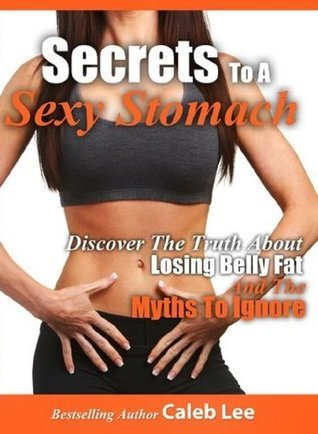 Secrets to a Sexy Stomach: Discover the Truth About Losing Belly Fat and the Myths to Ignore Caleb Lee
