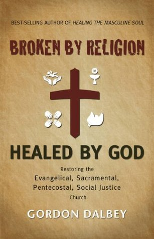 Broken By Religion, Healed By God Gordon Dalbey